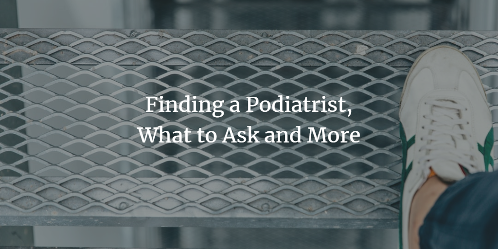 Finding a Podiatrist, What to Ask and More
